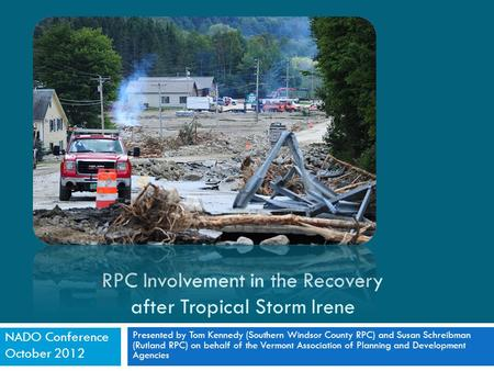 RPC Involvement in the Recovery after Tropical Storm Irene Presented by Tom Kennedy (Southern Windsor County RPC) and Susan Schreibman (Rutland RPC) on.