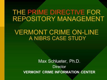 THE PRIME DIRECTIVE FOR REPOSITORY MANAGEMENT VERMONT CRIME ON-LINE A NIBRS CASE STUDY Max Schlueter, Ph.D. Director VERMONT CRIME INFORMATION CENTER.