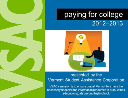 presented by the Vermont Student Assistance Corporation VSAC's mission is to ensure that all Vermonters have the necessary financial and information resources.