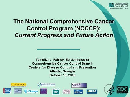 The National Comprehensive Cancer Control Program (NCCCP): Current Progress and Future Action Temeika L. Fairley, Epidemiologist Comprehensive Cancer Control.