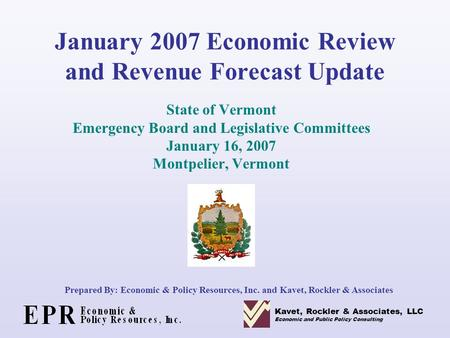 January 2007 Economic Review and Revenue Forecast Update State of Vermont Emergency Board and Legislative Committees January 16, 2007 Montpelier, Vermont.