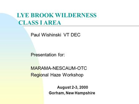 Paul Wishinski VT DEC Presentation for: MARAMA-NESCAUM-OTC Regional Haze Workshop August 2-3, 2000 Gorham, New Hampshire LYE BROOK WILDERNESS CLASS I AREA.