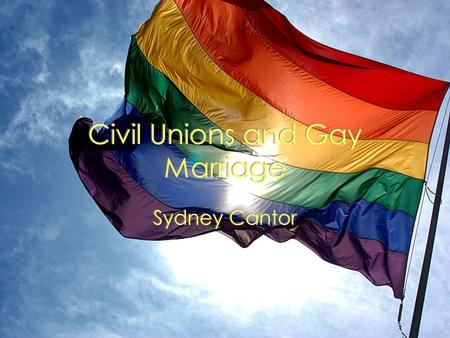 Civil Unions and Gay Marriage Sydney Cantor. Historical Background 1951: The first national gay rights organization formed 1973: Homosexuality is removed.