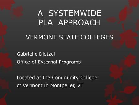 A SYSTEMWIDE PLA APPROACH VERMONT STATE COLLEGES Gabrielle Dietzel Office of External Programs Located at the Community College of Vermont in Montpelier,
