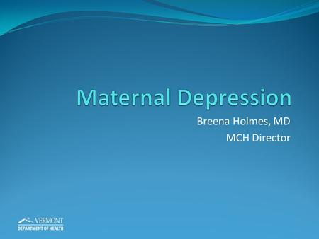 Breena Holmes, MD MCH Director. Objectives Understand the context of maternal depression, nationally and locally and become familiar with Vermont improvement.