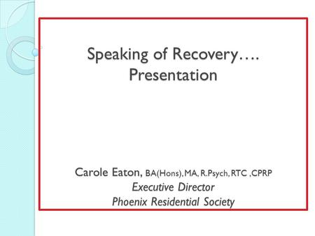 Speaking of Recovery…. Presentation Carole Eaton, BA(Hons), MA, R.Psych, RTC,CPRP Executive Director Phoenix Residential Society.
