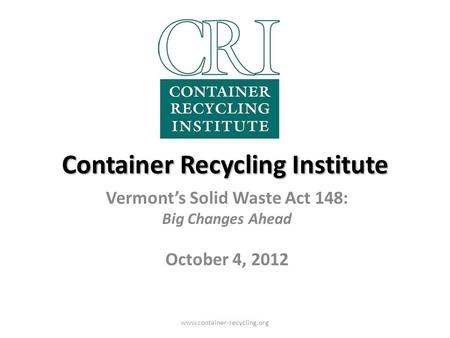 Container Recycling Institute Vermont's Solid Waste Act 148: Big Changes Ahead October 4, 2012 www.container-recycling.org.