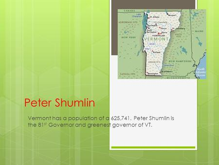 Peter Shumlin Vermont has a population of a 625,741. Peter Shumlin is the 81 st Governor and greenest governor of VT.