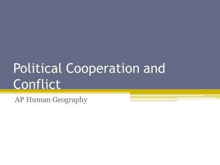 Political Cooperation and Conflict AP Human Geography.
