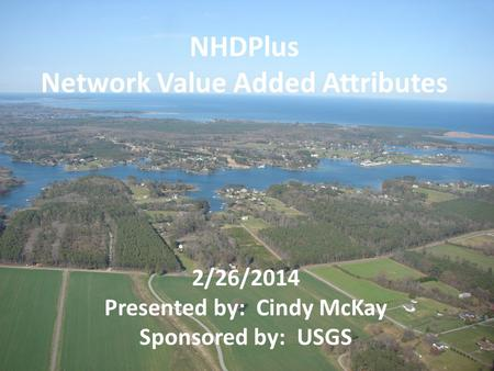 2/26/2014 Presented by: Cindy McKay Sponsored by: USGS NHDPlus Network Value Added Attributes.