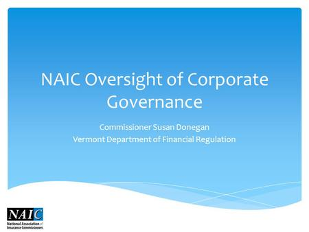 NAIC Oversight of Corporate Governance Commissioner Susan Donegan Vermont Department of Financial Regulation.