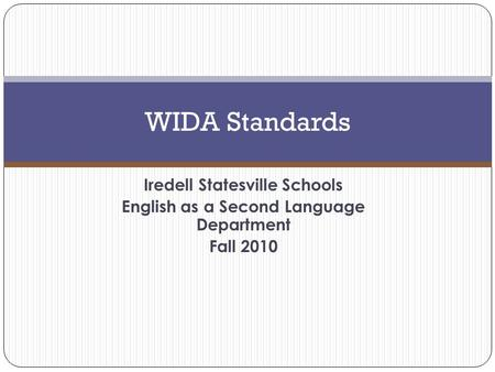 Iredell Statesville Schools English as a Second Language Department Fall 2010 WIDA Standards.