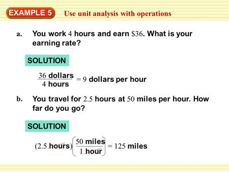 EXAMPLE 5 Use unit analysis with operations a. You work 4 hours and earn $36. What is your earning rate? SOLUTION 36 dollars 4 hours = 9 dollars per hour.