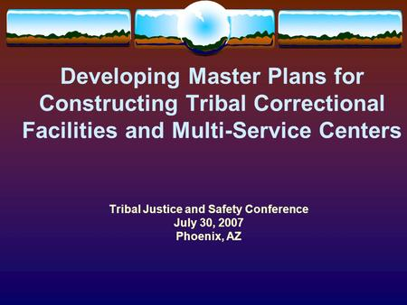 Developing Master Plans for Constructing Tribal Correctional Facilities and Multi-Service Centers Tribal Justice and Safety Conference July 30, 2007 Phoenix,