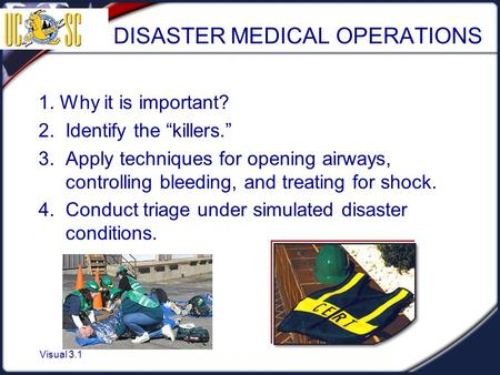 "Visual 3.1 DISASTER MEDICAL OPERATIONS 1. Why it is important? 2. Identify the ""killers."" 3. Apply techniques for opening airways, controlling bleeding,"