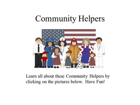 Community Helpers Learn all about these Community Helpers by clicking on the pictures below. Have Fun!