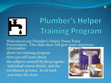 Welcome to our Plumber's Helper Power Point Presentation. This slide show will give some important information about our training program. Here you will.
