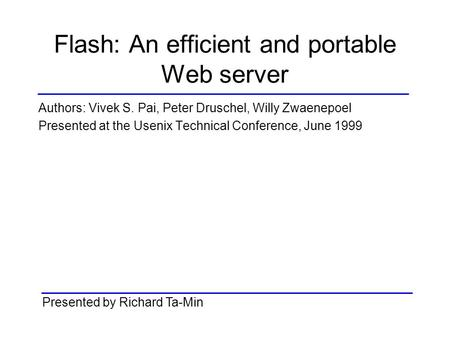 Flash: An efficient and portable Web server Authors: Vivek S. Pai, Peter Druschel, Willy Zwaenepoel Presented at the Usenix Technical Conference, June.