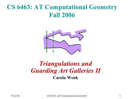 9/12/06CS 6463: AT Computational Geometry1 CS 6463: AT Computational Geometry Fall 2006 Triangulations and Guarding Art Galleries II Carola Wenk.