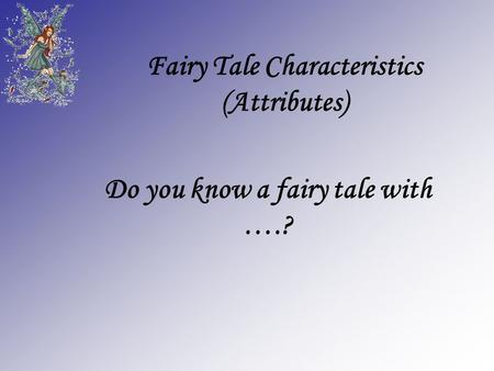 Fairy Tale Characteristics (Attributes) Do you know a fairy tale with ….?