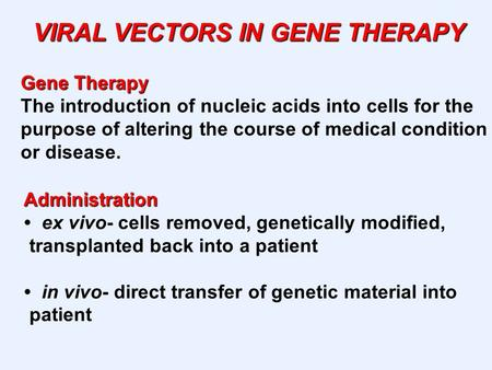 VIRAL VECTORS IN GENE THERAPY Gene Therapy The introduction of nucleic acids into cells for the purpose of altering the course of medical condition or.