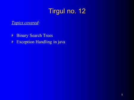 1 Tirgul no. 12 Topics covered: H Binary Search Trees H Exception <strong>Handling</strong> in java.