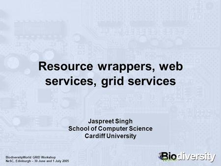 BiodiversityWorld GRID Workshop NeSC, Edinburgh – 30 June and 1 July 2005 Resource wrappers, web services, grid services Jaspreet Singh School of Computer.
