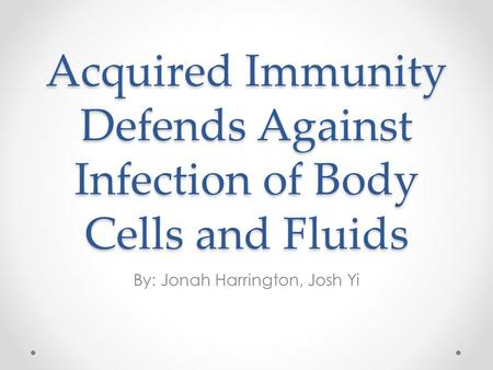Acquired Immunity Defends Against Infection of Body Cells and Fluids By: Jonah Harrington, Josh Yi.