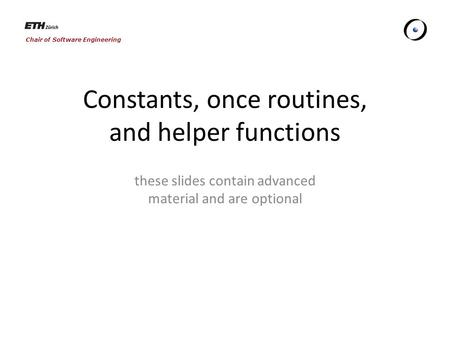 Chair of Software Engineering Constants, once routines, and helper functions these slides contain advanced material and are optional.