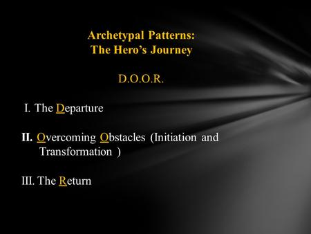 Archetypal Patterns: The Hero's Journey D.O.O.R. I. The Departure II. Overcoming Obstacles (Initiation and Transformation ) III.The Return.