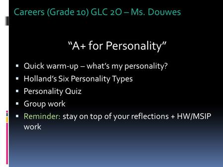 "Careers (Grade 10) GLC 2O – Ms. Douwes ""A+ for Personality""  Quick warm-up – what's my personality?  Holland's Six Personality Types  Personality Quiz."