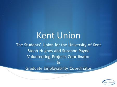 Kent Union The Students' Union for the University of Kent Steph Hughes and Suzanne Payne Volunteering Projects Coordinator & Graduate Employability Coordinator.