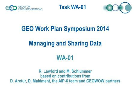 Task WA-01 GEO Work Plan Symposium 2014 Managing and Sharing Data WA-01 R. Lawford and M. Schlummer based on contributions from D. Arctur, D. Maidment,
