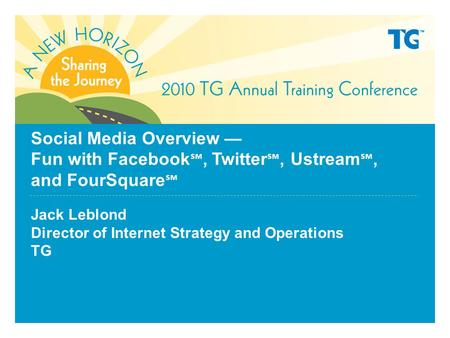 Social Media Overview — Fun with Facebook ℠, Twitter ℠, Ustream ℠, and FourSquare ℠ Jack Leblond Director of Internet Strategy and Operations TG.