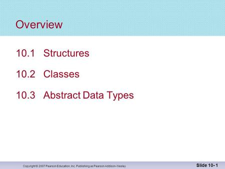 Copyright © 2007 Pearson Education, Inc. Publishing as Pearson Addison-Wesley Slide 10- 1 Overview 10.1 Structures 10.2 Classes 10.3 Abstract Data Types.