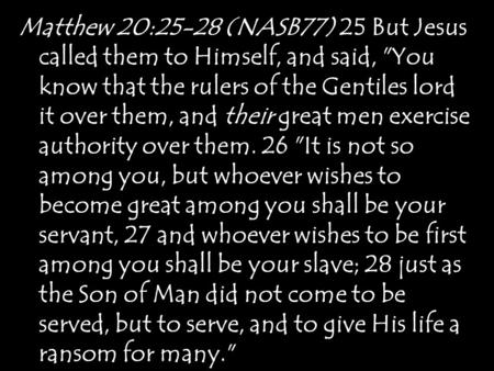 Matthew 20:25-28 (NASB77) 25 But Jesus called them to Himself, and said, You know that the rulers of the Gentiles lord it over them, and their great men.