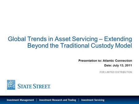 1 Global Trends in Asset Servicing – Extending Beyond the Traditional Custody Model Presentation to: Atlantic Connection Date: July 13, 2011 FOR LIMITED.
