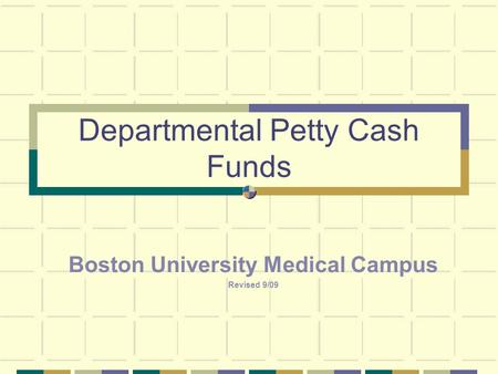 Departmental Petty Cash Funds Boston University Medical Campus Revised 9/09.