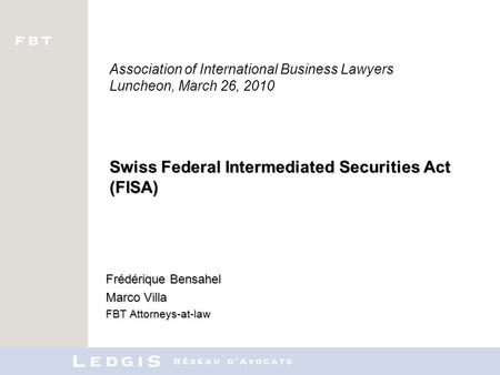Swiss Federal Intermediated Securities Act (FISA) Association of International Business Lawyers Luncheon, March 26, 2010 Swiss Federal Intermediated Securities.