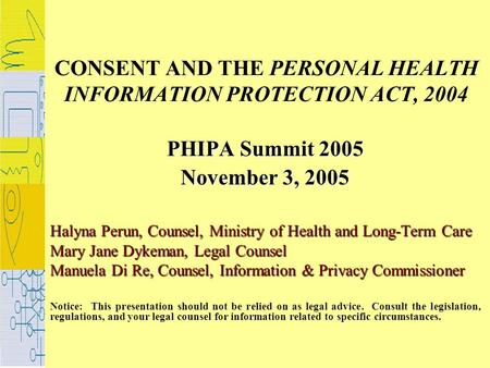 CONSENT AND THE PERSONAL HEALTH INFORMATION PROTECTION ACT, 2004 PHIPA Summit 2005 November 3, 2005 Halyna Perun, Counsel, Ministry of Health and Long-Term.