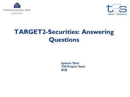 TARGET2-Securities: Answering Questions Ignacio Terol T2S Project Team ECB.