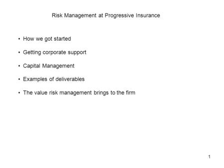 1 Risk Management at Progressive Insurance How we got started Getting corporate support Capital Management Examples of deliverables The value risk management.
