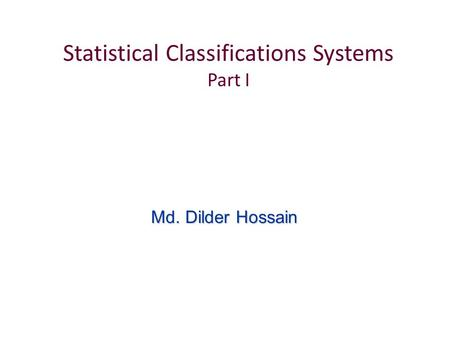 Statistical Classifications Systems Part I Md. Dilder Hossain.