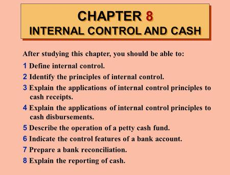 CHAPTER 8 INTERNAL CONTROL AND CASH After studying this chapter, you should be able to: 1 Define internal control. 2 Identify the principles of internal.