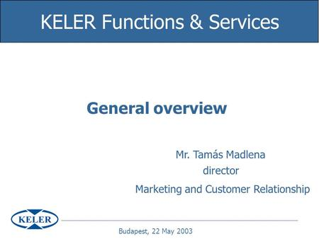 General overview KELER Functions & Services Mr. Tamás Madlena director Marketing and Customer Relationship Budapest, 22 May 2003.