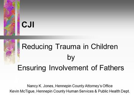 CJI Reducing Trauma in Children by Ensuring Involvement of Fathers Nancy K. Jones, Hennepin County Attorney's Office Kevin McTigue, Hennepin County Human.
