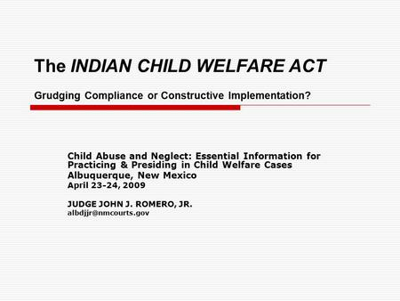 The INDIAN CHILD WELFARE ACT Grudging Compliance or Constructive Implementation? Child Abuse and Neglect: Essential Information for Practicing & Presiding.