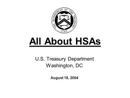 All About HSAs U.S. Treasury Department Washington, DC August 18, 2004.