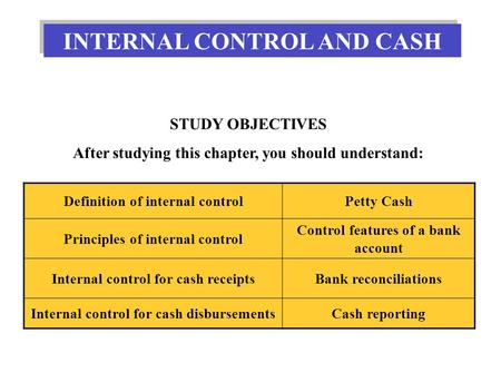 INTERNAL CONTROL AND CASH STUDY OBJECTIVES After studying this chapter, you should understand: Definition of internal controlPetty Cash Principles of internal.