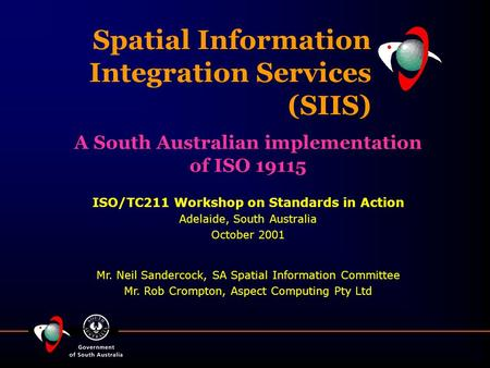 Spatial Information Integration Services (SIIS) ISO/TC211 Workshop on Standards in Action Adelaide, South Australia October 2001 Mr. Neil Sandercock, SA.